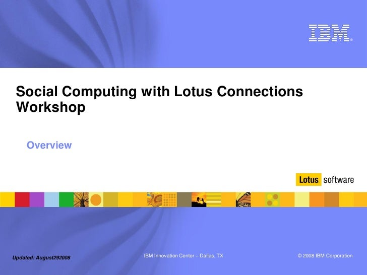 ®      Social Computing with Lotus Connections  Workshop       Overview     Updated: August292008   IBM Innovation Center ...