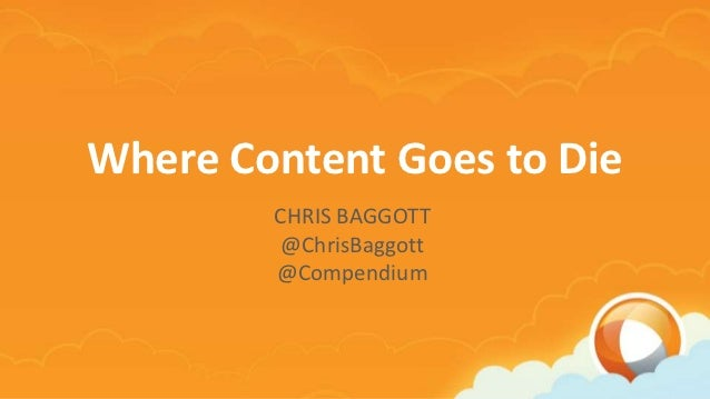 Where Content Goes to Die - An ExactTarget Connections Presentation by Chris Baggott at Compendium