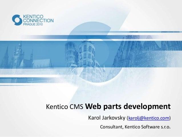 Kentico CMS Web parts development Karol Jarkovsky (karolj@kentico.com) Consultant, Kentico Software s.r.o.