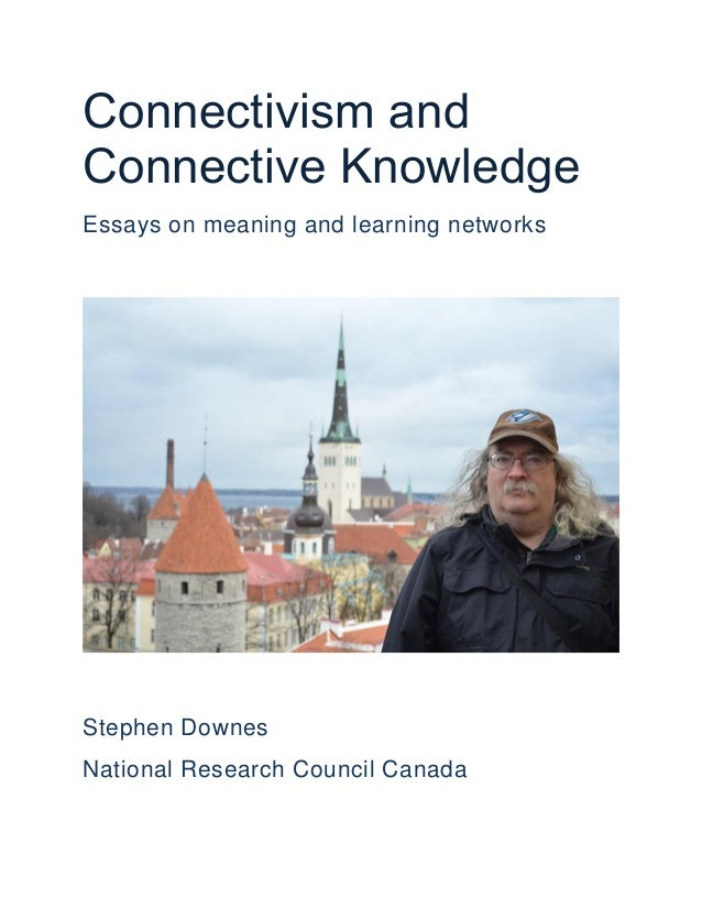 Connectivism and Connective Knowledge Essays on meaning and learning networks  Stephen Downes National Research Council Ca...