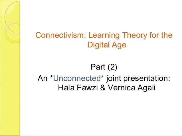 Connectivism: Learning Theory for the Digital Age Part (2) An *Unconnected* joint presentation: Hala Fawzi & Vernica Agali