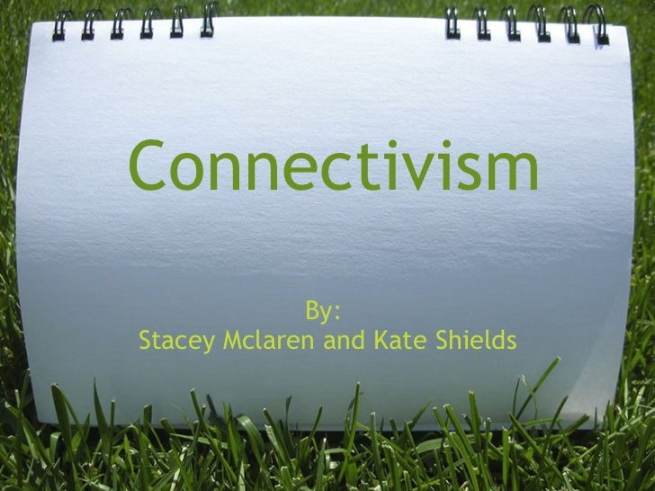 Connectivism By:  Stacey Mclaren and Kate Shields