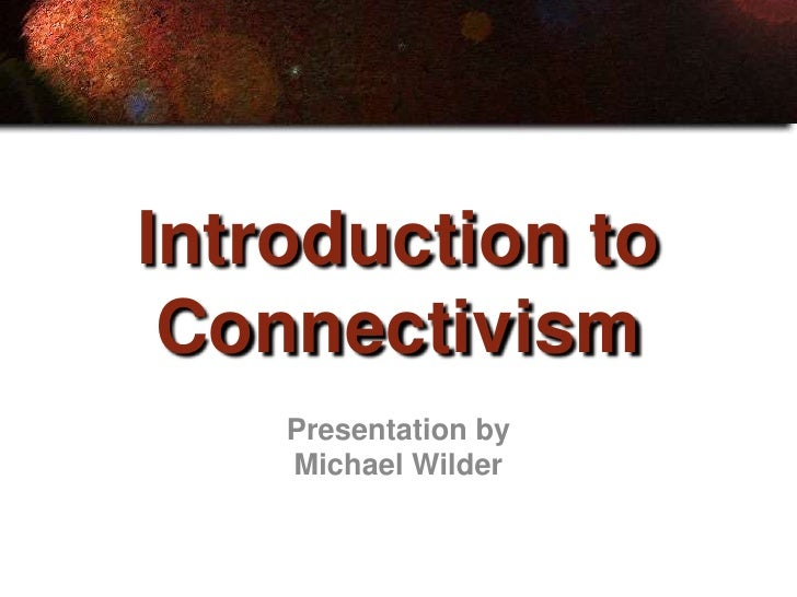Introduction to  Connectivism     Presentation by     Michael Wilder