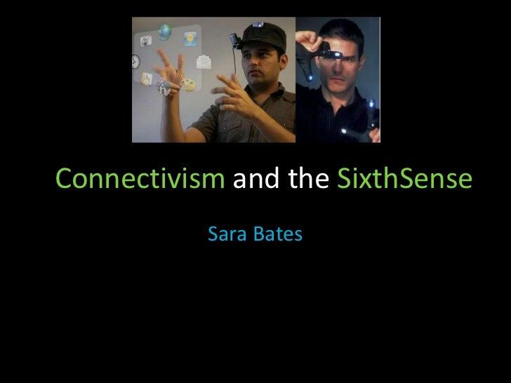 Connectivism and the SixthSense<br />Sara Bates<br />