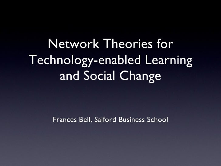 Network Theories for Technology-enabled Learning and Social Change <ul><li>Frances Bell, Salford Business School </li></ul...