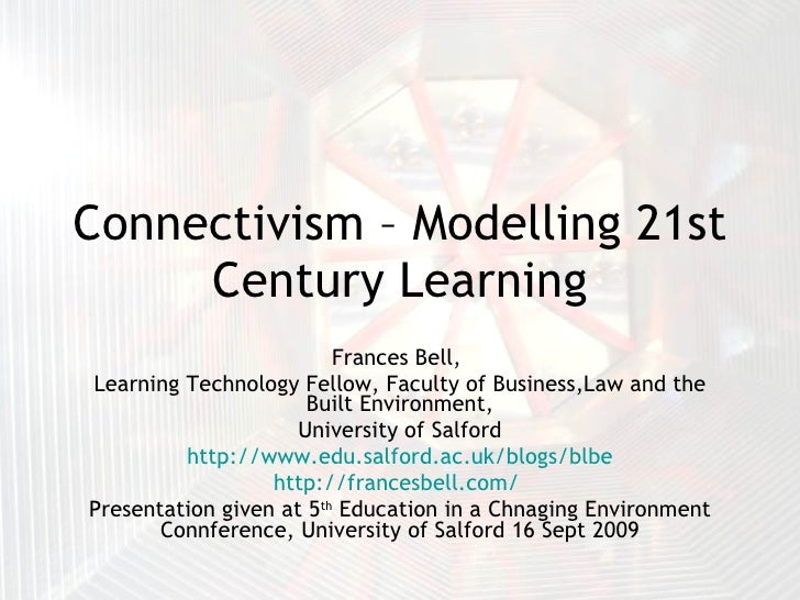 Connectivism – Modelling 21st Century Learning Frances Bell,  Learning Technology Fellow, Faculty of Business,Law and the ...