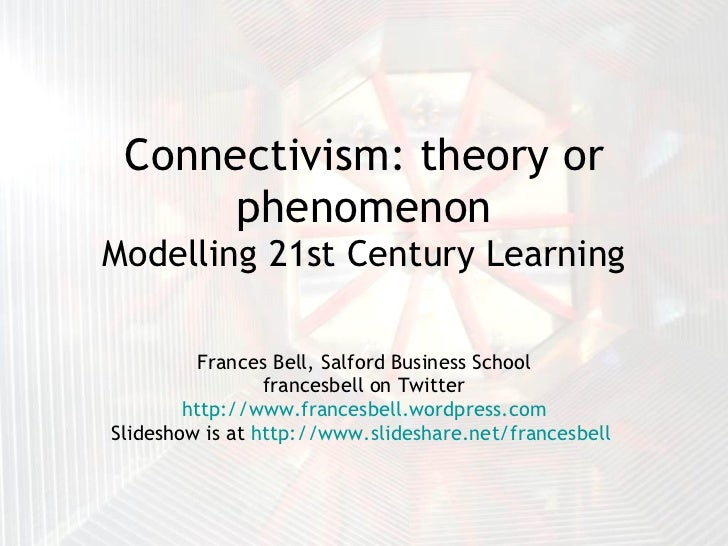Connectivism: theory or phenomenon Modelling 21st Century Learning Frances Bell, Salford Business School francesbell on Tw...