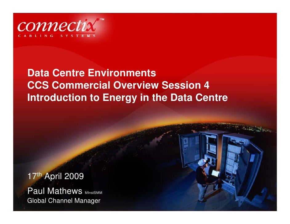 Data Centre Environments CCS Commercial Overview Session 4 Introduction to Energy in the Data Centre     17th April 2009 P...