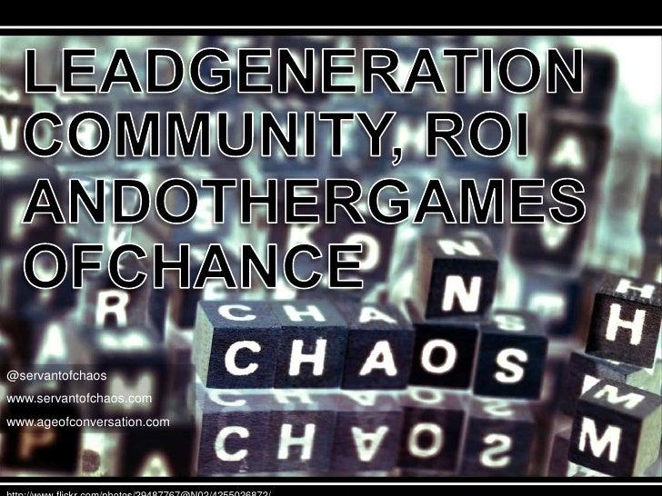 LEADGENERATION<br />COMMUNITY, ROI<br />ANDOTHERGAMES<br />OFCHANCE<br />@servantofchaos<br />www.servantofchaos.com<br />...