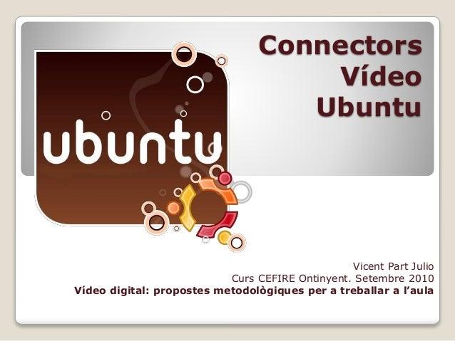 Connectors Vídeo Ubuntu Vicent Part Julio Curs CEFIRE Ontinyent. Setembre 2010 Vídeo digital: propostes metodològiques per...