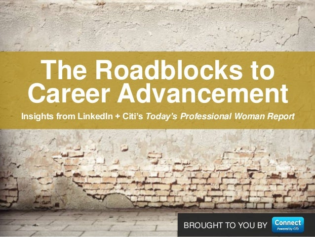 BROUGHT TO YOU BYInsights from LinkedIn + Citi's Today's Professional Woman ReportThe Roadblocks toCareer Advancement