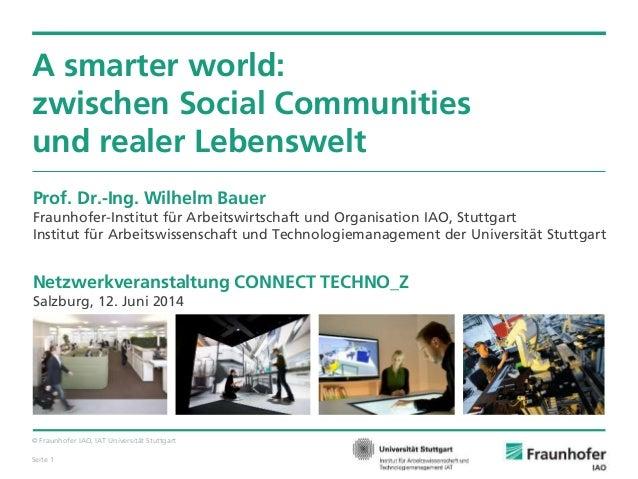 © Fraunhofer IAO, IAT Universität Stuttgart Seite 1 A smarter world: zwischen Social Communities und realer Lebenswelt Pro...