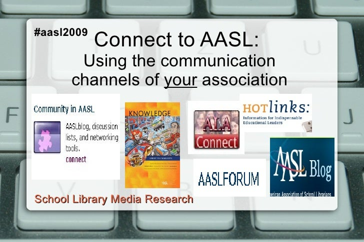 Connect to AASL:  Using the communication channels of  your  association School Library Media Research #aasl2009