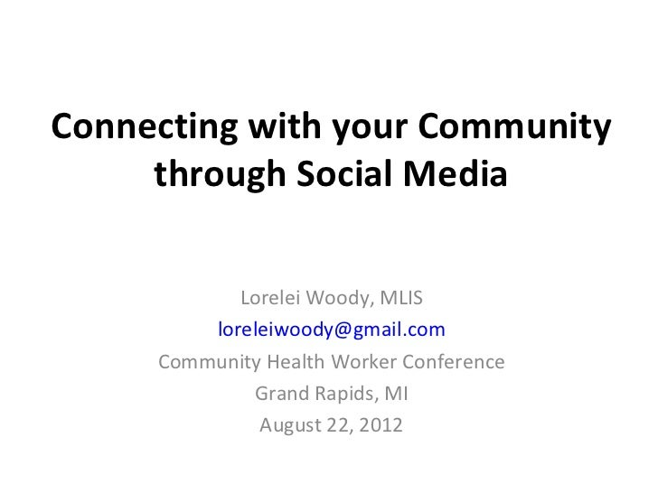 Connecting with your Community     through Social Media            Lorelei Woody, MLIS         loreleiwoody@gmail.com     ...