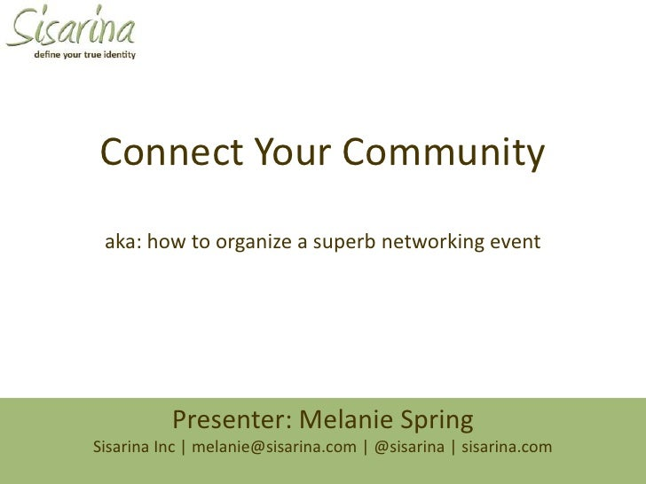 Connect Your Community<br />aka: how to organize a superb networking event<br />Presenter: Melanie SpringSisarina Inc | me...