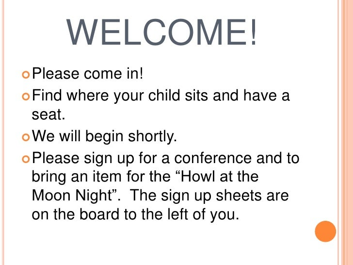 WELCOME!<br />Please come in!<br />Find where your child sits and have a seat.<br />We will begin shortly.<br />Please sig...