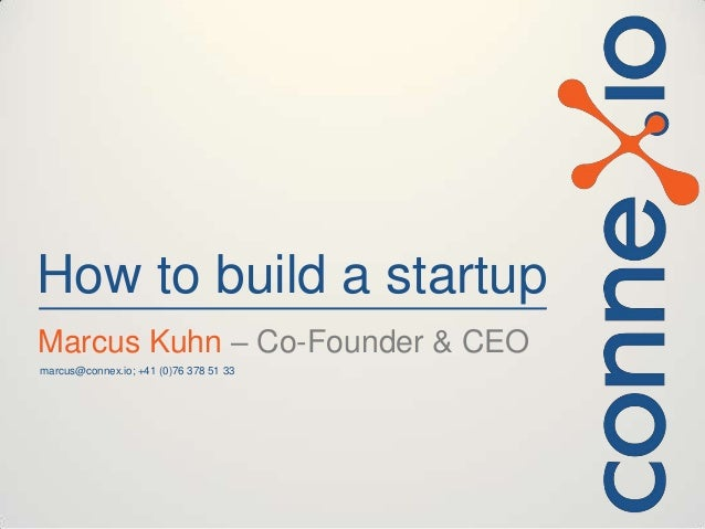 How to build a startup Marcus Kuhn – Co-Founder & CEO marcus@connex.io; +41 (0)76 378 51 33
