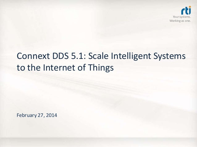 Your systems. Working as one.  Connext DDS 5.1: Scale Intelligent Systems to the Internet of Things  February 27, 2014