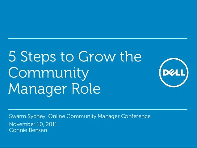 5 Steps to Grow the Community Manager Role • Swarm Sydney, Online Community Manager Conference • November 10, 2011 Connie ...