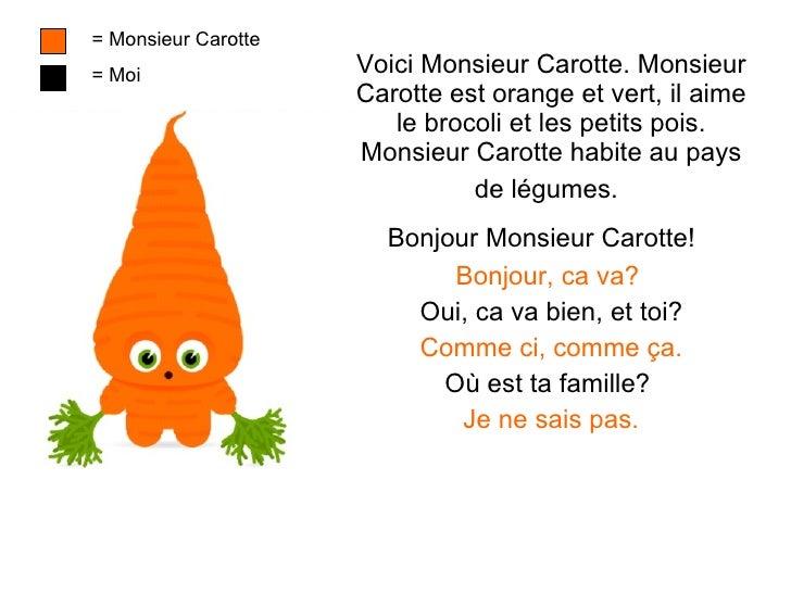 Voici Monsieur Carotte. Monsieur Carotte est orange et vert, il aime le brocoli et les petits pois. Monsieur Carotte habit...
