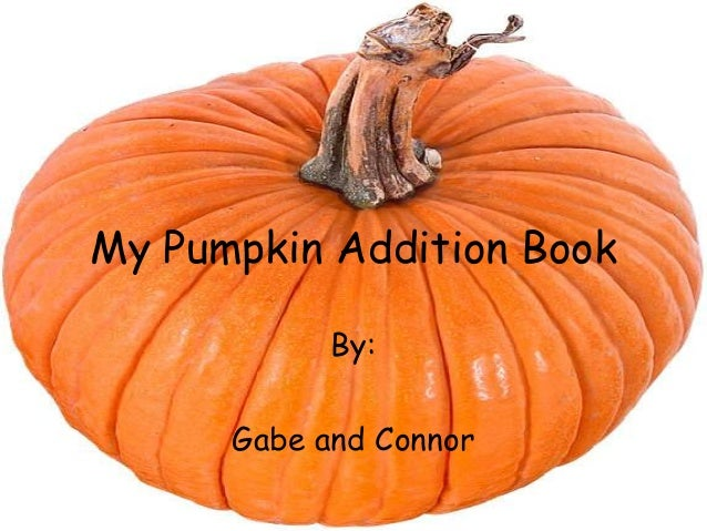 My Pumpkin Addition Book By:  Gabe and Connor