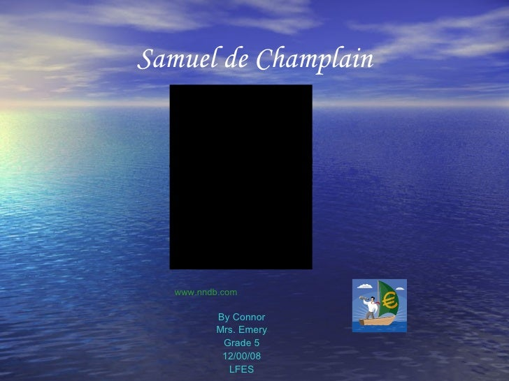 Samuel de Champlain <ul><li>By Connor </li></ul><ul><li>Mrs. Emery </li></ul><ul><li>Grade 5 </li></ul><ul><li>12/00/08 </...