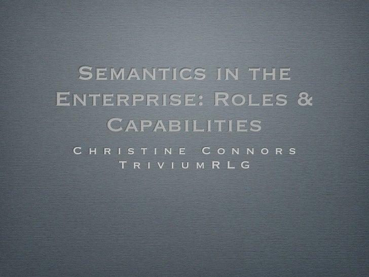 Semantics in the Enterprise: Roles &    Capabilities  C h r i s t i n e C o n n o r s        T r i v i u m R L G