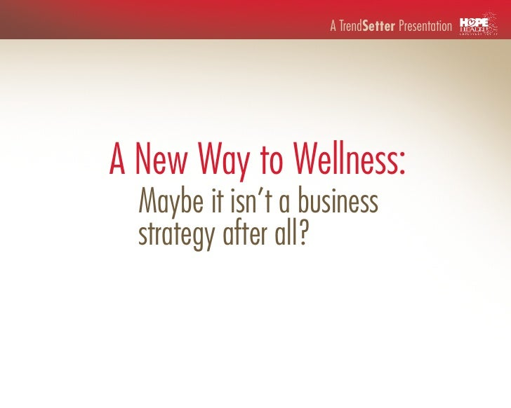 A TrendSetter PresentationA New Way to Wellness:  Maybe it isn't a business  strategy after all?