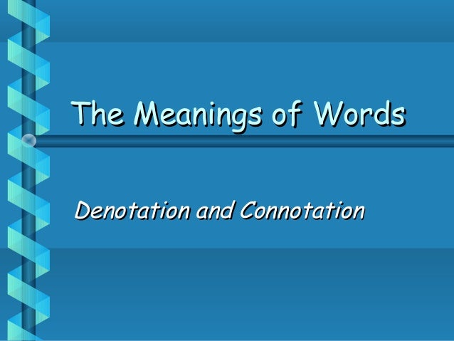 The Meanings of WordsThe Meanings of Words Denotation and ConnotationDenotation and Connotation