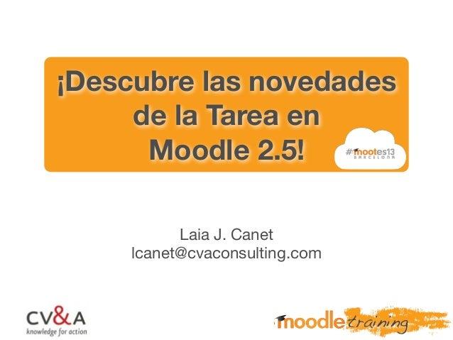 ¡Descubre las novedades de la Tarea en Moodle 2.5! Laia J. Canet lcanet@cvaconsulting.com