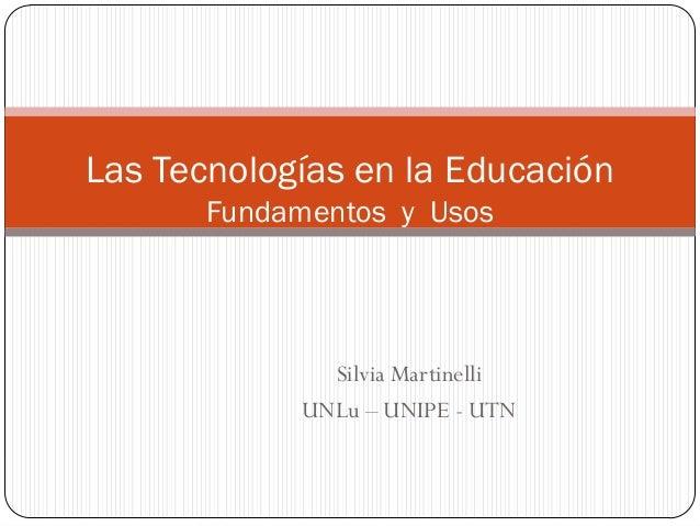Las Tecnologías en la Educación Fundamentos y Usos  Silvia Martinelli UNLu – UNIPE - UTN
