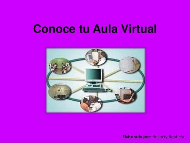 Conoce tu Aula Virtual Elaborado por: Rosbely Baptista