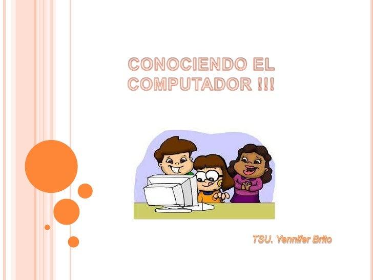 CONOCIENDO EL COMPUTADOR !!!<br />TSU. Yennifer Brito<br />