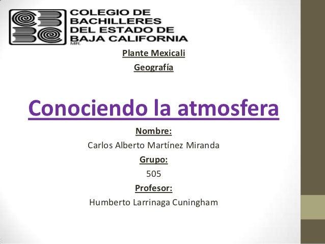Plante Mexicali                GeografíaConociendo la atmosfera                 Nombre:     Carlos Alberto Martínez Mirand...