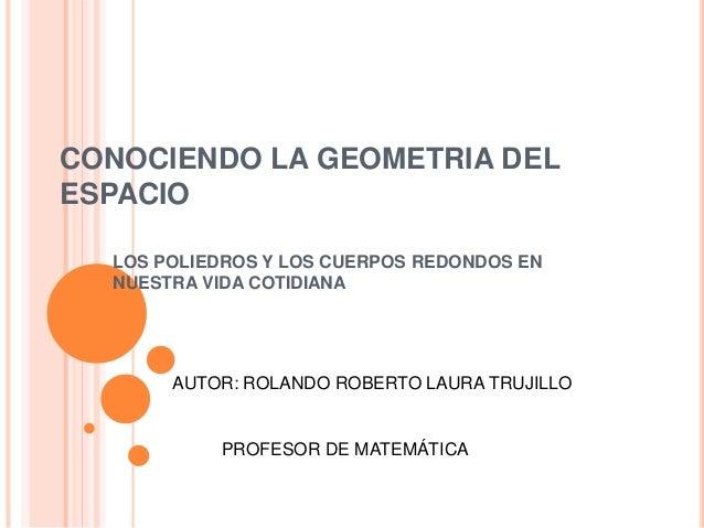 CONOCIENDO LA GEOMETRIA DEL ESPACIO LOS POLIEDROS Y LOS CUERPOS REDONDOS EN NUESTRA VIDA COTIDIANA AUTOR: ROLANDO ROBERTO ...