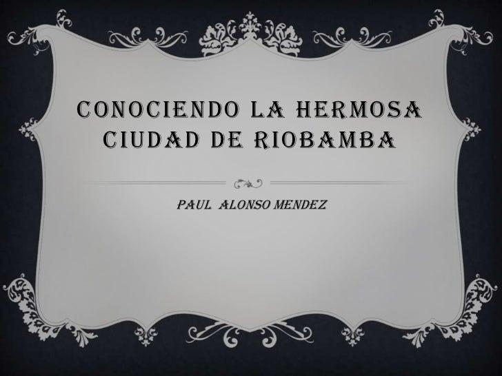 CONOCIENDO LA HERMOSA  CIUDAD DE RIOBAMBA      PAUL ALONSO MENDEZ