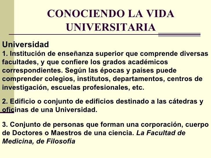 CONOCIENDO LA VIDA UNIVERSITARIA Universidad  1. Institución de enseñanza superior que comprende diversas facultades, y qu...