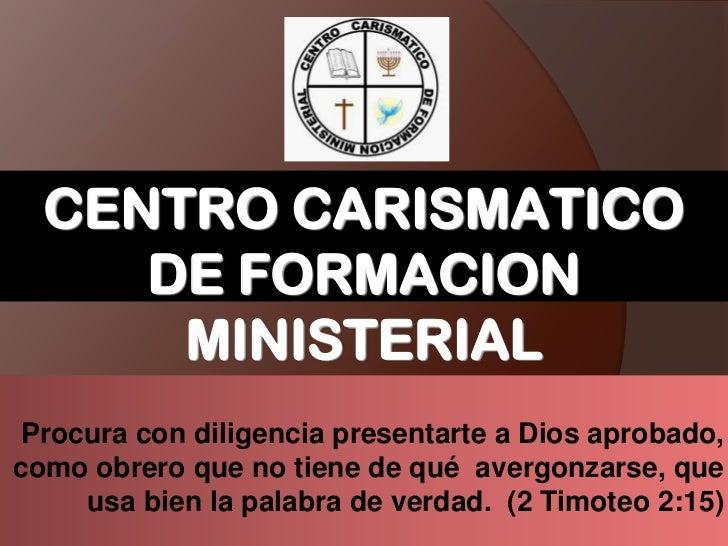 CENTRO CARISMATICO DE FORMACION MINISTERIAL<br />Procura con diligencia presentarte a Dios aprobado, como obrero que no ti...
