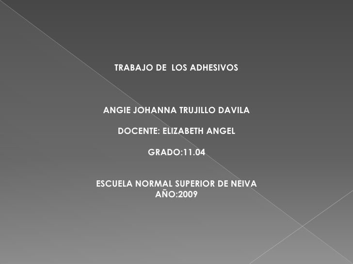 TRABAJO DE LOS ADHESIVOS     ANGIE JOHANNA TRUJILLO DAVILA      DOCENTE: ELIZABETH ANGEL            GRADO:11.04   ESCUELA ...