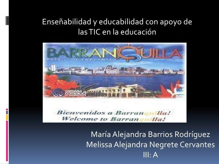 Enseñabilidad y educabilidad con apoyo de          las TIC en la educación             María Alejandra Barrios Rodríguez  ...