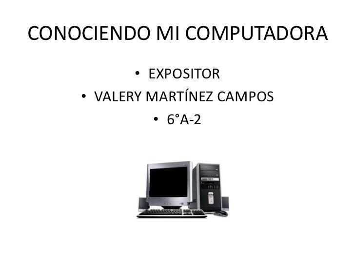 CONOCIENDO MI COMPUTADORA<br />EXPOSITOR<br />VALERY MARTÍNEZ CAMPOS<br />6°A-2<br />
