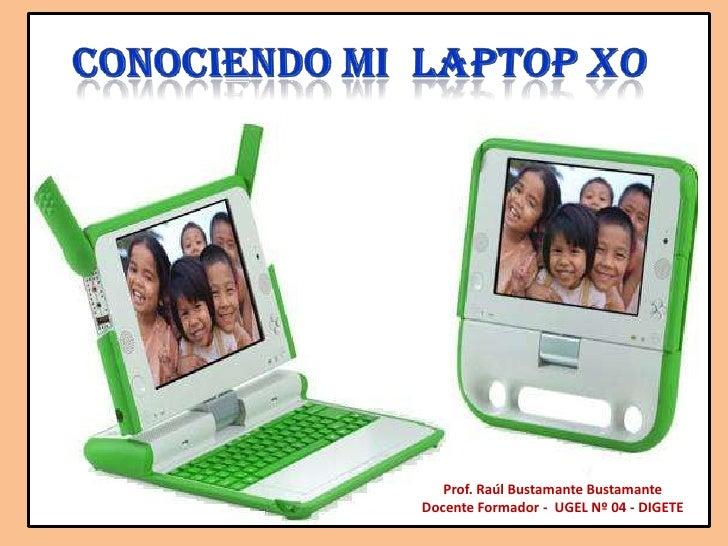 Conociendo mi  laptop XO<br />Prof. Raúl Bustamante Bustamante<br />Docente Formador -  UGEL Nº 04 - DIGETE<br />