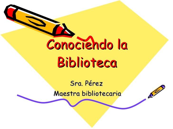 Conociendo la Biblioteca Sra. Pérez  Maestra bibliotecaria