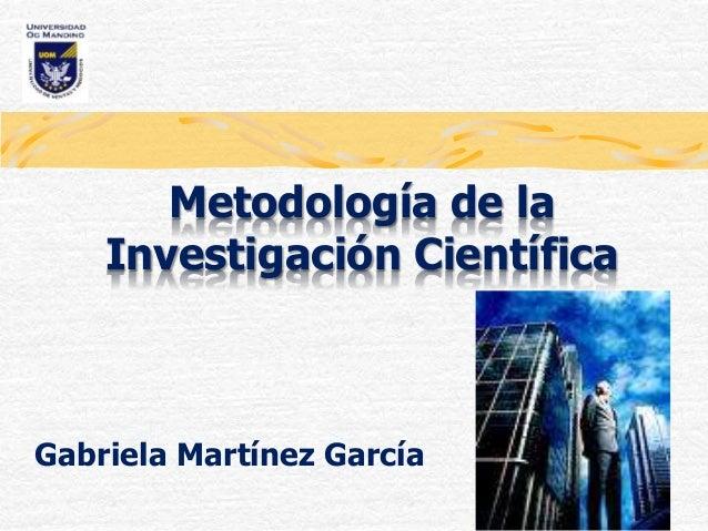 Metodología de la Investigación Científica Gabriela Martínez García