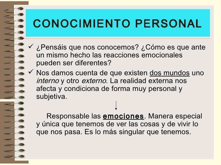 CONOCIMIENTO PERSONAL <ul><li>¿Pensáis que nos conocemos? ¿Cómo es que ante un mismo hecho las reacciones emocionales pued...