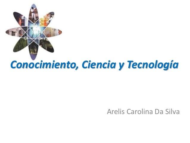 Conocimiento, Ciencia y Tecnología Arelis Carolina Da Silva