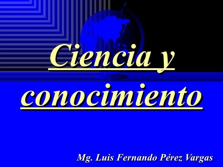 Ciencia y conocimiento Mg. Luis Fernando Pérez Vargas