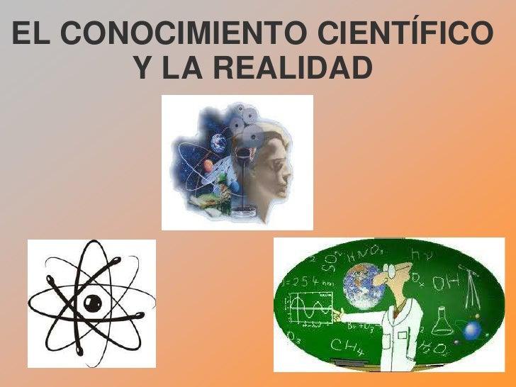 EL CONOCIMIENTO CIENTÍFICO      Y LA REALIDAD