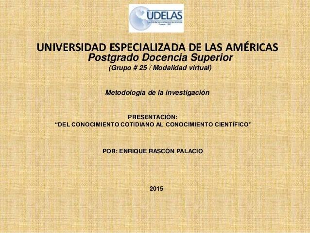 """UNIVERSIDAD ESPECIALIZADA DE LAS AMÉRICAS POR: ENRIQUE RASCÓN PALACIO PRESENTACIÓN: """"DEL CONOCIMIENTO COTIDIANO AL CONOCIM..."""