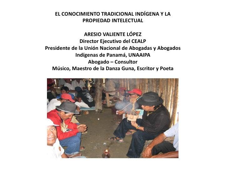 EL CONOCIMIENTO TRADICIONAL INDÍGENA Y LA            PROPIEDAD INTELECTUAL                 ARESIO VALIENTE LÓPEZ          ...
